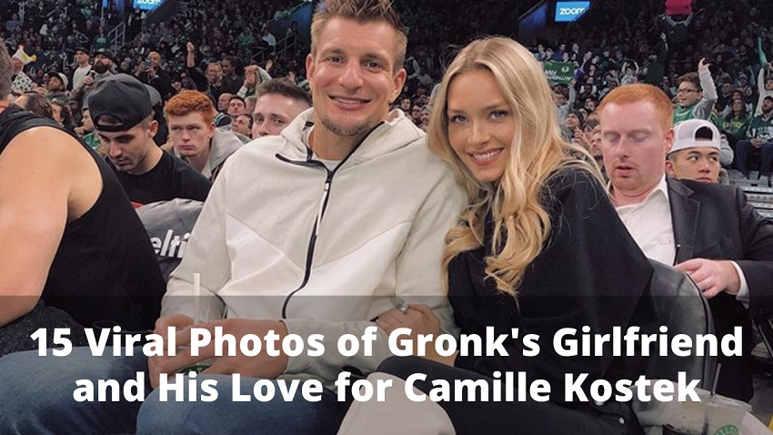 15 Viral Photos of Gronk's Girlfriend and His Love for Camille Kostek